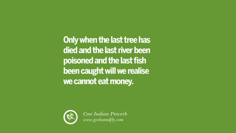 Only when the last tree has died and the last river been poisoned and the last fish been caught will we realise we cannot eat money. – Cree Indian Proverb Sustainability Quotes On Recycling, Energy, Ecology, And Biodiversity