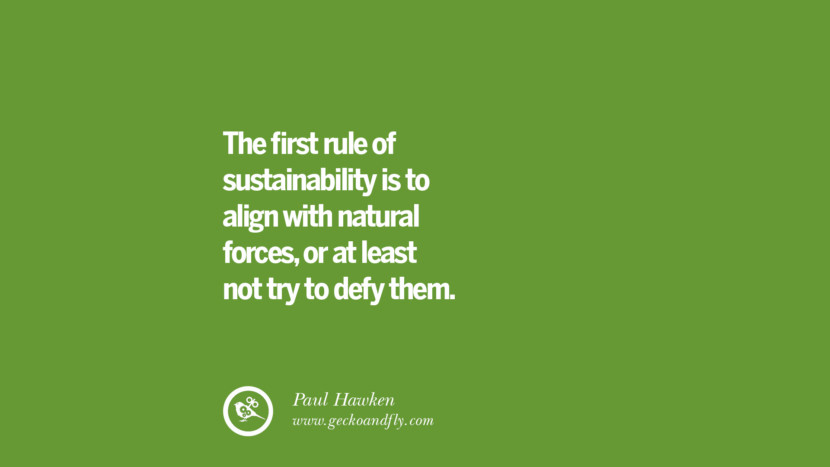 The first rule of sustainability is to align with natural forces, or at least not try to defy them. – Paul Hawken Sustainability Quotes On Recycling, Energy, Ecology, And Biodiversity