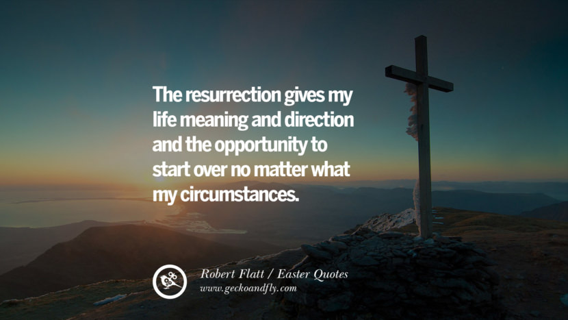 The resurrection gives my life meaning and direction and the opportunity to start over no matter what my circumstances. - Robert Flatt Easter Quotes