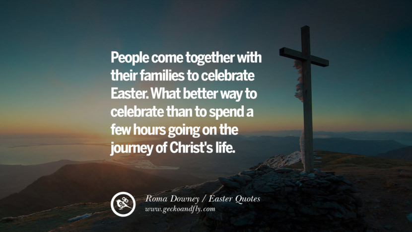 People come together with their families to celebrate Easter. What better way to celebrate than to spend a few hours going on the journey of Christ's life. - Roma Downey Easter Quotes