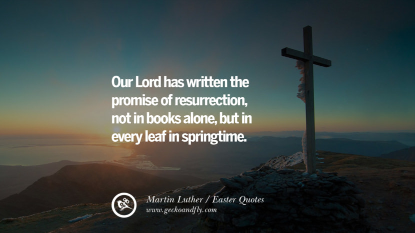 Our Lord has written the promise of resurrection, not in books alone, but in every leaf in springtime. - Martin Luther Easter Quotes