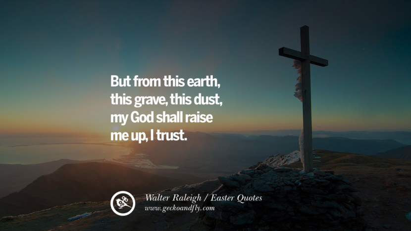 But from this earth, this grave, this dust, my God shall raise me up, I trust. - Walter Raleigh Easter Quotes