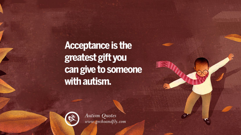 Acceptance is the greatest gift you can give to someone with autism.