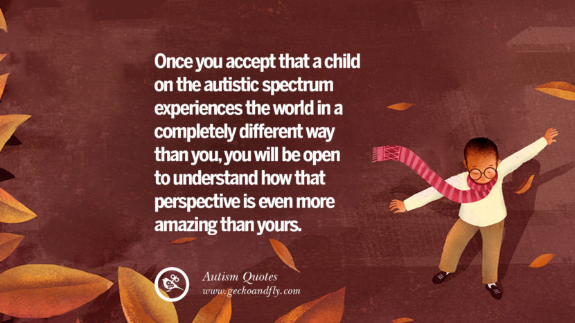 Once you accept that a child on the autistic spectrum experiences the world in a completely different way than you, you will be open to understand how that perspective is even more amazing that yours.