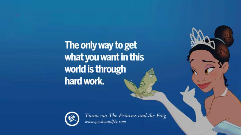 The only way to get what you want in this world is through hard work. - Tiana, The Princess and the Frog Disney Quotes Dreams Friendship Family Love