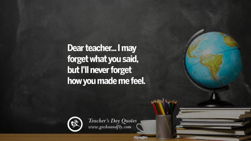 Dear teacher... I may forget what you said, but I'll never forget how you made me feel. Happy Teachers' Day Quotes & Card Messages