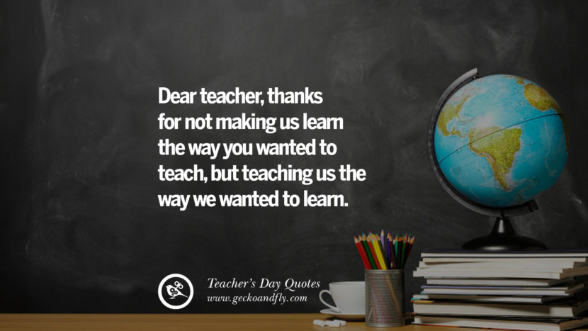 Dear teacher, thanks for not making us learn the way you wanted to teach, but teaching us the way we wanted to learn. Happy Teachers' Day Quotes & Card Messages