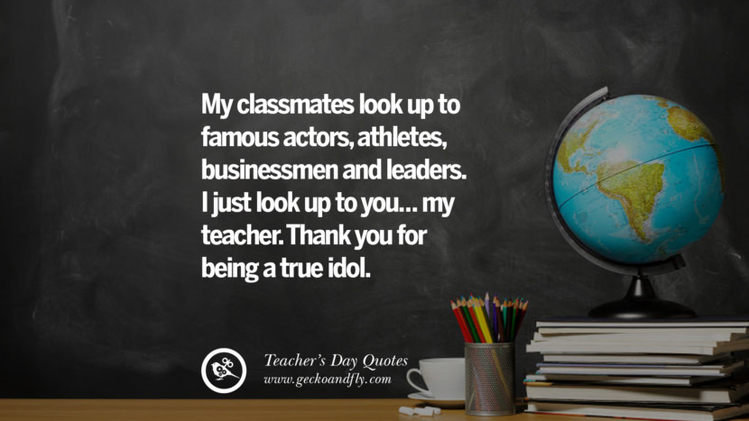 My classmates look up to famous actors, athletes, businessmen and leaders. I just look up to you... my teacher. Thank you for being a true idol. Happy Teachers' Day Quotes & Card Messages