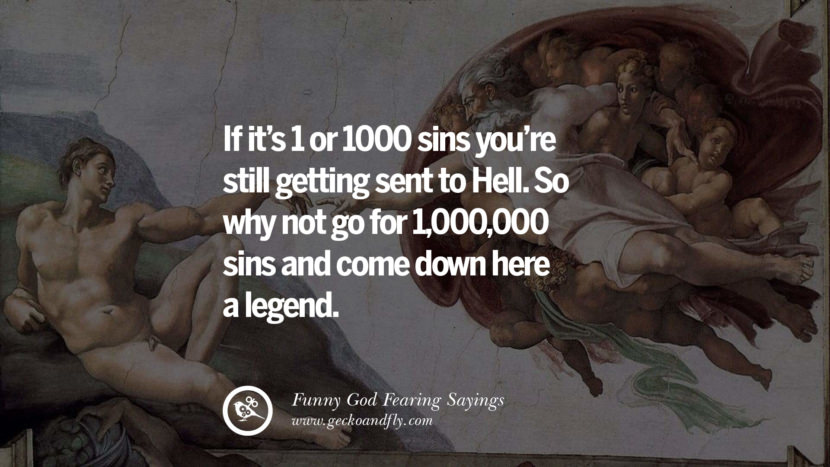 If it's 1 or 1000 sins you're still getting sent to Hell. So why not go for 1,000,000 sins and come down here a legend.