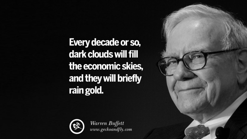 Every decade or so, dark clouds will fill the economic skies, and they will briefly rain gold. Quote by Warren Buffett