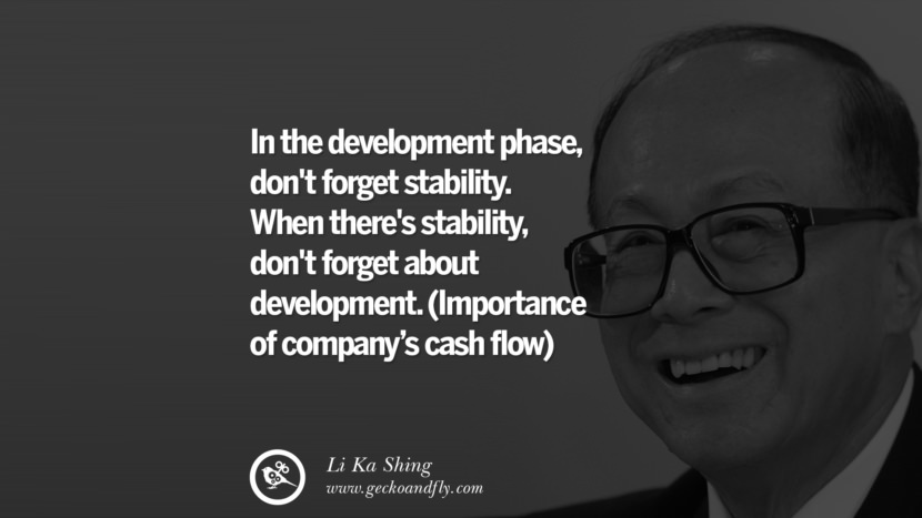 In the development phase, don't forget stability. When there's stability, don't forget about development. (Importance of Cash flow)