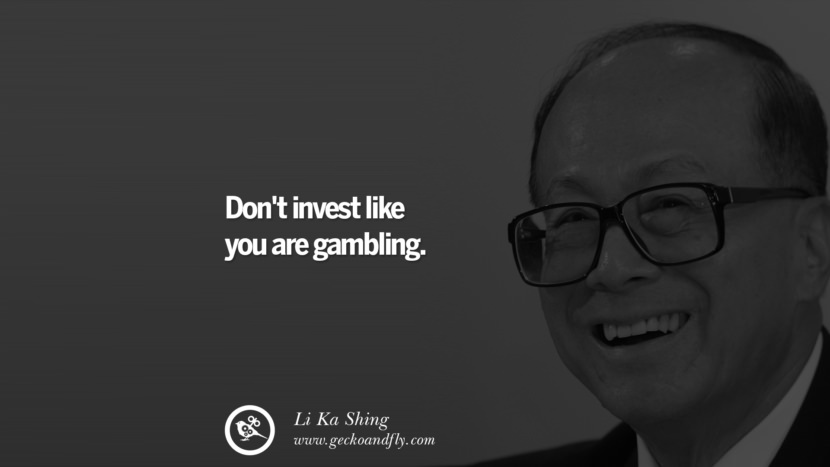 Don't invest like you are gambling. Quote by Li Ka Shing